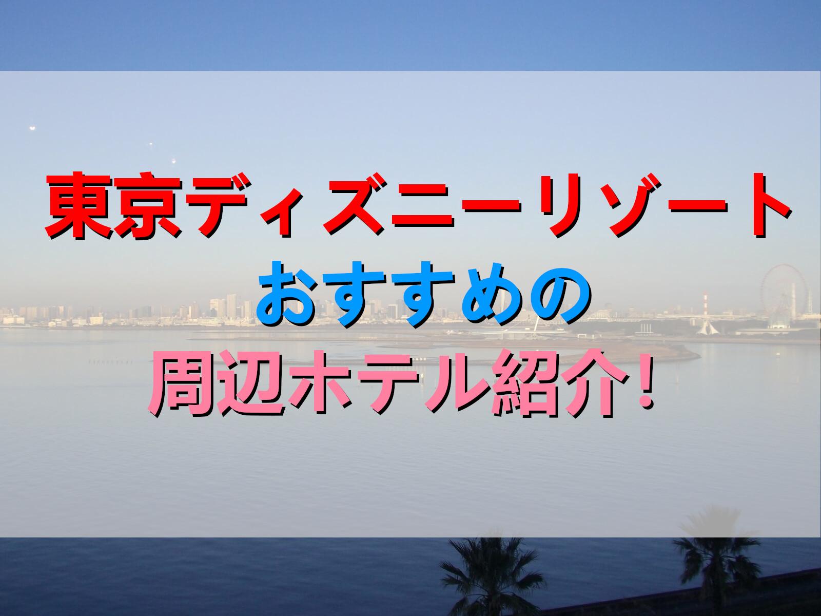 東京ディズニーリゾートおすすめの周辺ホテル紹介!